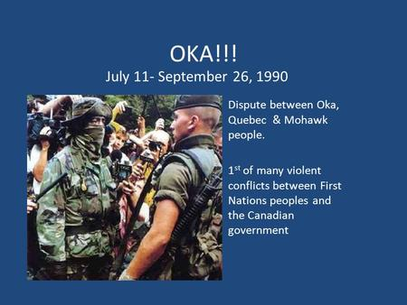 OKA!!! Dispute between Oka, Quebec & Mohawk people. 1 st of many violent conflicts between First Nations peoples and the Canadian government July 11- September.