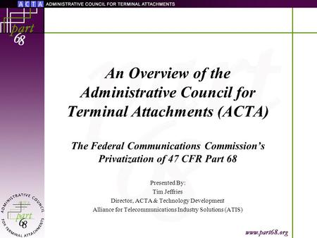 An Overview of the Administrative Council for Terminal Attachments (ACTA) The Federal Communications Commission's Privatization of 47 CFR Part 68 Presented.