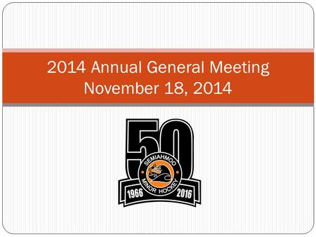 2014 Annual General Meeting November 18, 2014. Agenda 2014 Annual General Meeting Semiahmoo Minor Hockey 2 1. Call to order 2. Role call – confirm Quorum.