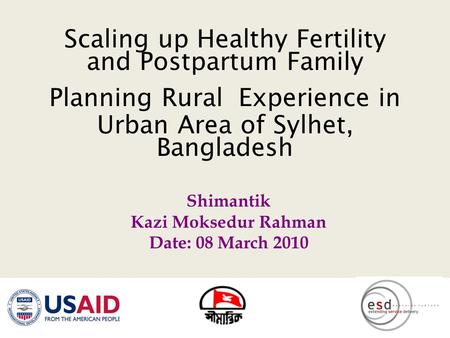 Scaling up Healthy Fertility and Postpartum Family Planning Rural Experience in Urban Area of Sylhet, Bangladesh Shimantik Kazi Moksedur Rahman Date: 08.