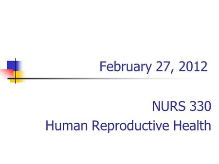 February 27, 2012 NURS 330 Human Reproductive Health.