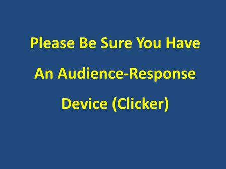 Please Be Sure You Have An Audience-Response Device (Clicker)