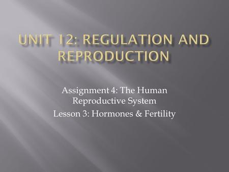 Assignment 4: The Human Reproductive System Lesson 3: Hormones & Fertility.