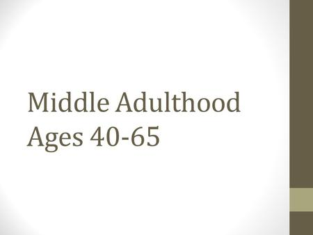 Middle Adulthood Ages 40-65. Physical Qualities and Changes During middle adult years, reproductive capacity declines or is lost for both men and women,