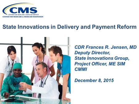 State Innovations in Delivery and Payment Reform CDR Frances R. Jensen, MD Deputy Director, State Innovations Group, Project Officer, ME SIM CMMI December.