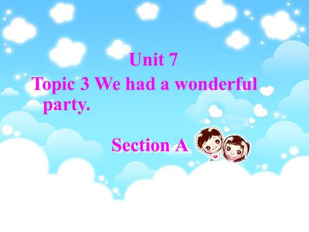 Section A Unit 7 Topic 3 We had a wonderful party.