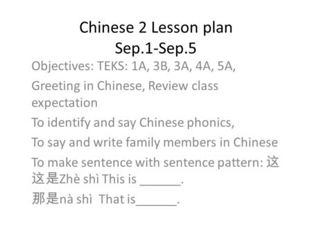 Chinese 2 Lesson plan Sep.1-Sep.5 Objectives: TEKS: 1A, 3B, 3A, 4A, 5A, Greeting in Chinese, Review class expectation To identify and say Chinese phonics,