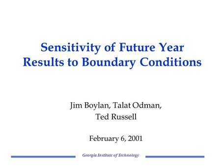 Georgia Institute of Technology Sensitivity of Future Year Results to Boundary Conditions Jim Boylan, Talat Odman, Ted Russell February 6, 2001.