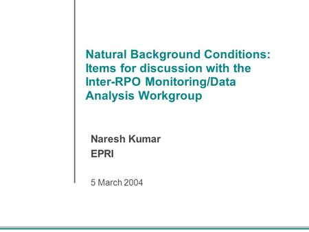 Natural Background Conditions: Items for discussion with the Inter-RPO Monitoring/Data Analysis Workgroup Naresh Kumar EPRI 5 March 2004.