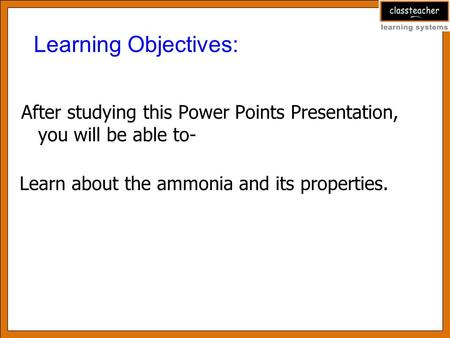 After studying this Power Points Presentation, you will be able to- Learning Objectives: Learn about the ammonia and its properties.