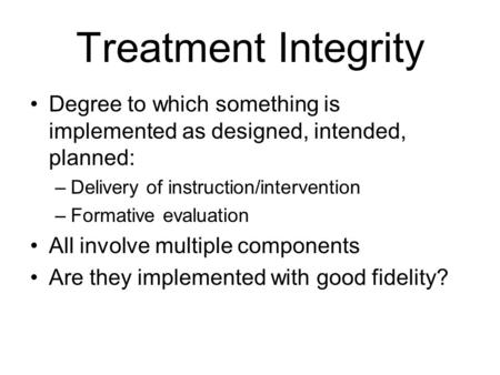 Treatment Integrity Degree to which something is implemented as designed, intended, planned: –Delivery of instruction/intervention –Formative evaluation.