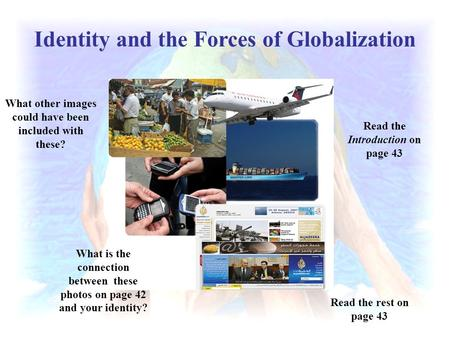 Identity and the Forces of Globalization What is the connection between these photos on page 42 and your identity? Read the Introduction on page 43 What.