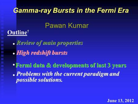Gamma-ray Bursts in the Fermi Era Pawan Kumar June 13, 2012 Fermi data & developments of last 3 years Outline † High redshift bursts Review of main properties.