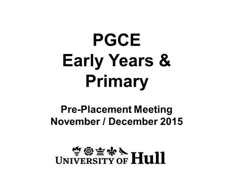 PGCE Early Years & Primary Pre-Placement Meeting November / December 2015.