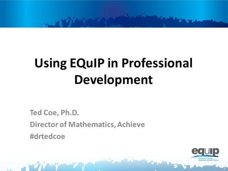 Using EQuIP in Professional Development Ted Coe, Ph.D. Director of Mathematics, Achieve #drtedcoe.