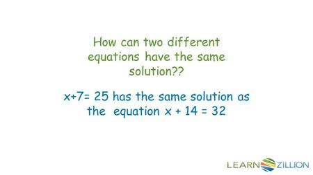 How can two different equations have the same solution?? x+7= 25 has the same solution as the equation x + 14 = 32.