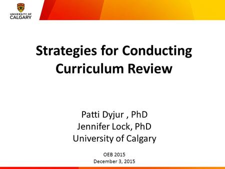 Strategies for Conducting Curriculum Review Patti Dyjur, PhD Jennifer Lock, PhD University of Calgary OEB 2015 December 3, 2015.