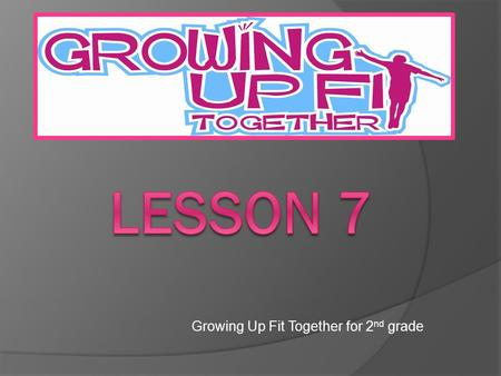 Growing Up Fit Together for 2 nd grade. Review of Lessons Today we are on our last lesson of the Growing Up Fit Together program for this year. We will.