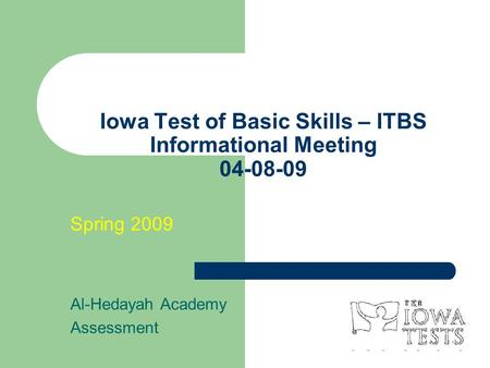Iowa Test of Basic Skills – ITBS Informational Meeting 04-08-09 Spring 2009 Al-Hedayah Academy Assessment.