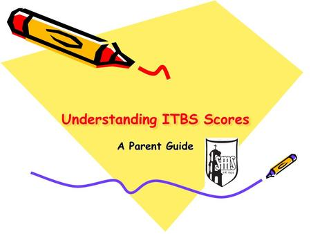 "Understanding ITBS Scores A Parent Guide. Overview ITBS testing is done in October at BMS. The testing is a ""norm-referenced"" test that compares a student's."