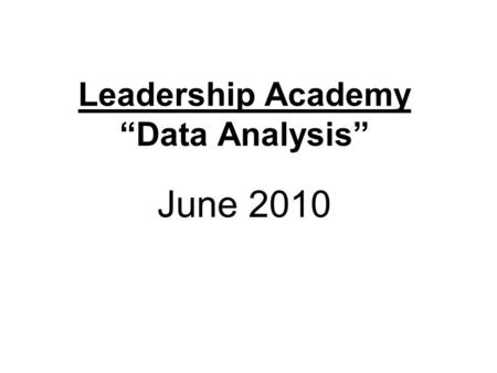 "Leadership Academy ""Data Analysis"" June 2010. Some thoughts about data analysis… We have moved from a system where hunches and ""cardiac data"" were followed,"