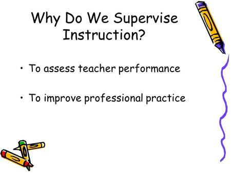 Why Do We Supervise Instruction? To assess teacher performance To improve professional practice.