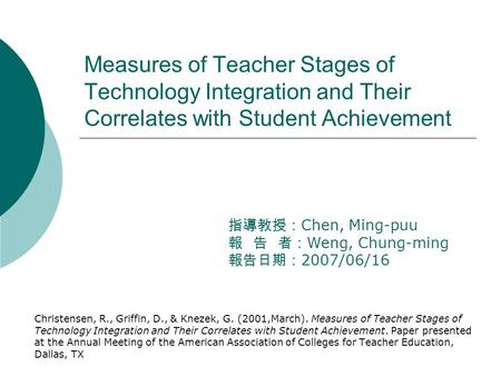 Measures of Teacher Stages of Technology Integration and Their Correlates with Student Achievement Christensen, R., Griffin, D., & Knezek, G. (2001,March).