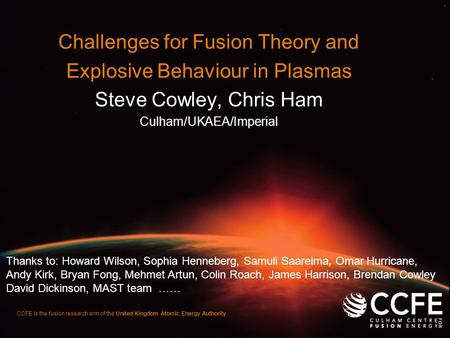 CCFE is the fusion research arm of the United Kingdom Atomic Energy Authority Challenges for Fusion Theory and Explosive Behaviour in Plasmas Steve Cowley,