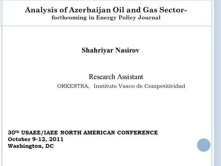 Shahriyar Nasirov Research Assistant ORKESTRA, Instituto Vasco de Competitividad Analysis of Azerbaijan Oil and Gas Sector- forthcoming in Energy Policy.