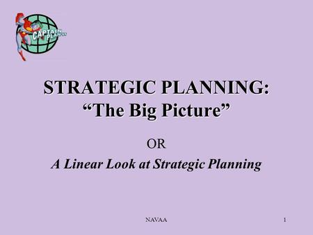 "NAVAA1 STRATEGIC PLANNING: ""The Big Picture"" OR A Linear Look at Strategic Planning."