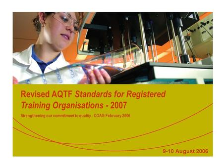Revised AQTF Standards for Registered Training Organisations - 2007 Strengthening our commitment to quality - COAG February 2006 9-10 August 2006.
