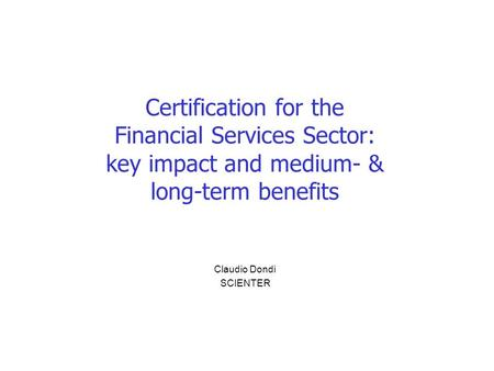 Certification for the Financial Services Sector: key impact and medium- & long-term benefits Claudio Dondi SCIENTER.