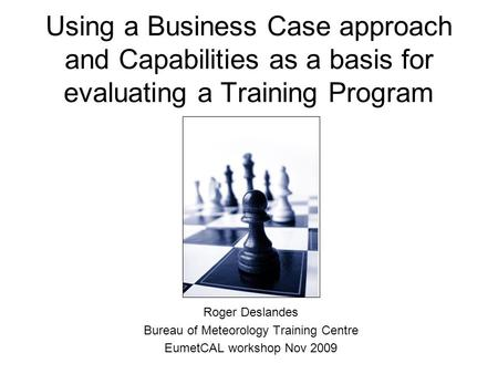 Using a Business Case approach and Capabilities as a basis for evaluating a Training Program Roger Deslandes Bureau of Meteorology Training Centre EumetCAL.