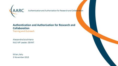 Https://aarc-project.eu Authentication and Authorisation for Research and Collaboration Milan, Italy Training and Outreach Authentication and Authorisation.