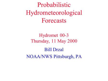 Probabilistic Hydrometeorological Forecasts Hydromet 00-3 Thursday, 11 May 2000 Bill Drzal NOAA/NWS Pittsburgh, PA.