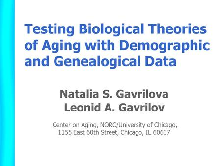 Testing Biological Theories of Aging with Demographic and Genealogical Data Natalia S. Gavrilova Leonid A. Gavrilov Center on Aging, NORC/University of.