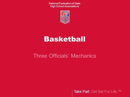 Take Part. Get Set For Life.™ National Federation of State High School Associations Basketball Three Officials' Mechanics.