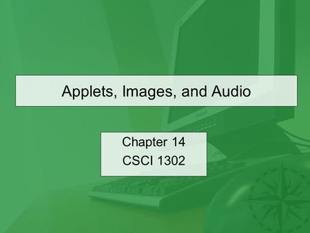 Applets, Images, and Audio Chapter 14 CSCI 1302. CSCI 1302 – Applets, Images, and Audio2 Outline Introduction The Applet Class –The init Method –The start.