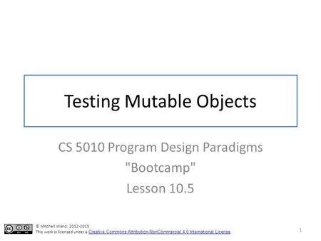 Testing Mutable Objects CS 5010 Program Design Paradigms Bootcamp Lesson 10.5 1 © Mitchell Wand, 2012-2015 This work is licensed under a Creative Commons.