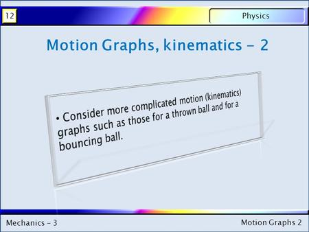 Mechanics - 3 Physics12 Motion Graphs 2 Mechanics - 3 Physics12 Motion Graphs 2 Motion Graphs, kinematics - 2.