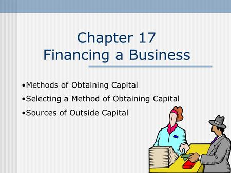 Chapter 17 Financing a Business Methods of Obtaining Capital Selecting a Method of Obtaining Capital Sources of Outside Capital.