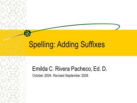 Spelling: Adding Suffixes Emilda C. Rivera Pacheco, Ed. D. October 2004- Revised September 2008.