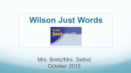 Wilson Just Words Mrs. Bretz/Mrs. Selbst October 2015.