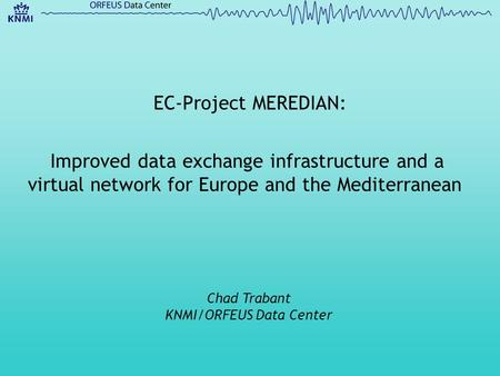 Improved data exchange infrastructure and a virtual network for Europe and the Mediterranean Chad Trabant KNMI/ORFEUS Data Center EC-Project MEREDIAN: