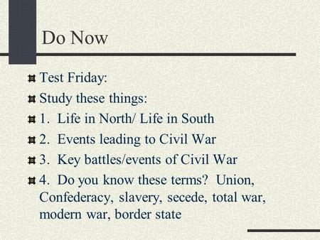 Do Now Test Friday: Study these things: 1. Life in North/ Life in South 2. Events leading to Civil War 3. Key battles/events of Civil War 4. Do you know.