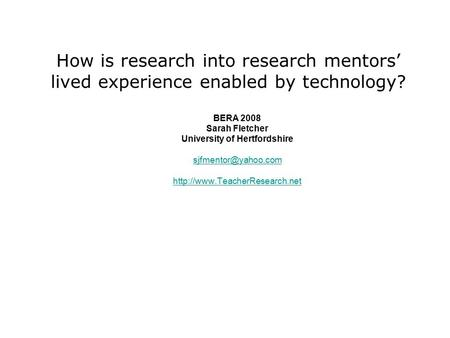 How is research into research mentors' lived experience enabled by technology? BERA 2008 Sarah Fletcher University of Hertfordshire
