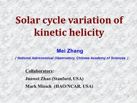 1 Mei Zhang ( National Astronomical Observatory, Chinese Academy of Sciences ) Solar cycle variation of kinetic helicity Collaborators: Junwei Zhao (Stanford,