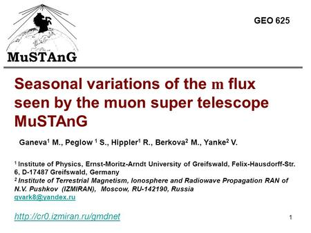 1  Seasonal variations of the m flux seen by the muon super telescope MuSTAnG Ganeva 1 M., Peglow 1 S., Hippler 1 R., Berkova.