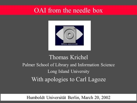 OAI from the needle box Humboldt Universität Berlin, March 20, 2002 Thomas Krichel Palmer School of Library and Information Science Long Island University.