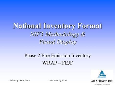 February 23-24, 2005Salt Lake City, Utah1 National Inventory Format NIF3 Methodology & Visual Display Phase 2 Fire Emission Inventory WRAP – FEJF.